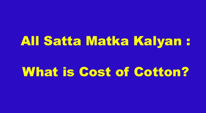 All Satta Matka Kalyan What is Cost of Cotton