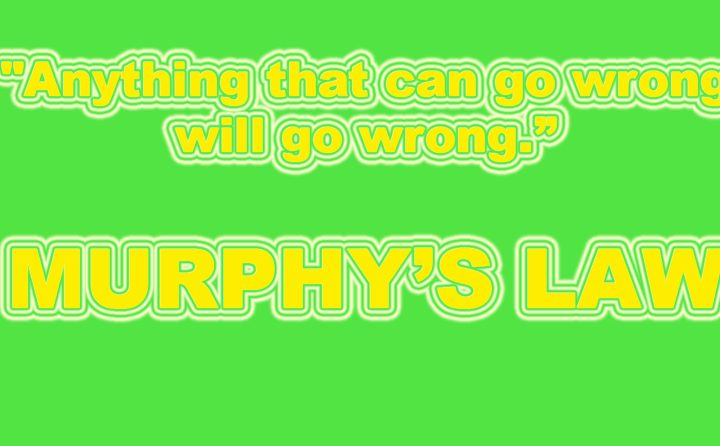 murphys law if something can go wrong it will, anything that can go wrong will go wrong, murphy's law explained, if anything can go wrong it will, yhprum's law, finagle's law, murphy's laws list, murphy rules, heidell pittoni murphy & bach llp, the murphy law, doug murphy law, the murphy law firm, murphy law example, murphy legal,